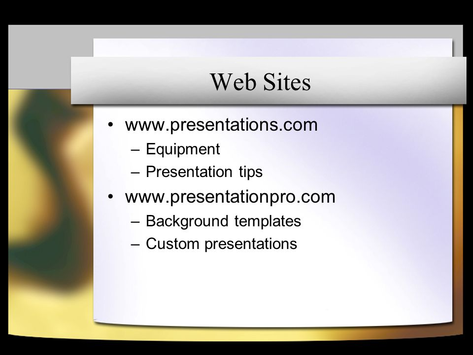 Web Sites www.presentations.com –Equipment –Presentation tips www.presentationpro.com –Background templates –Custom presentations