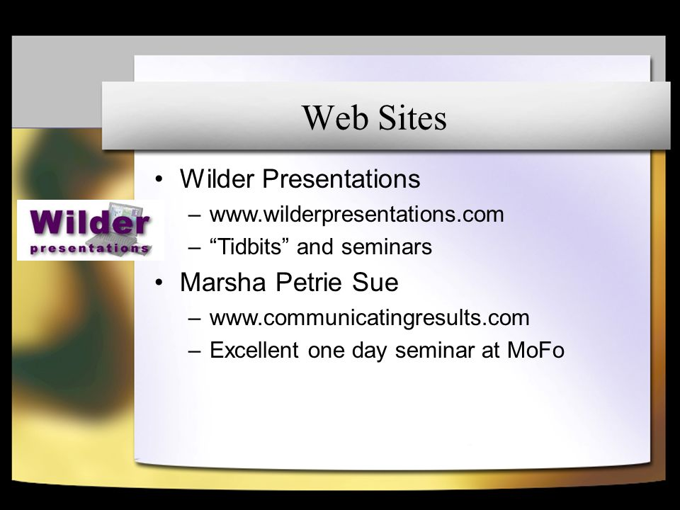 Web Sites Wilder Presentations –www.wilderpresentations.com –Tidbits and seminars Marsha Petrie Sue –www.communicatingresults.com –Excellent one day seminar at MoFo
