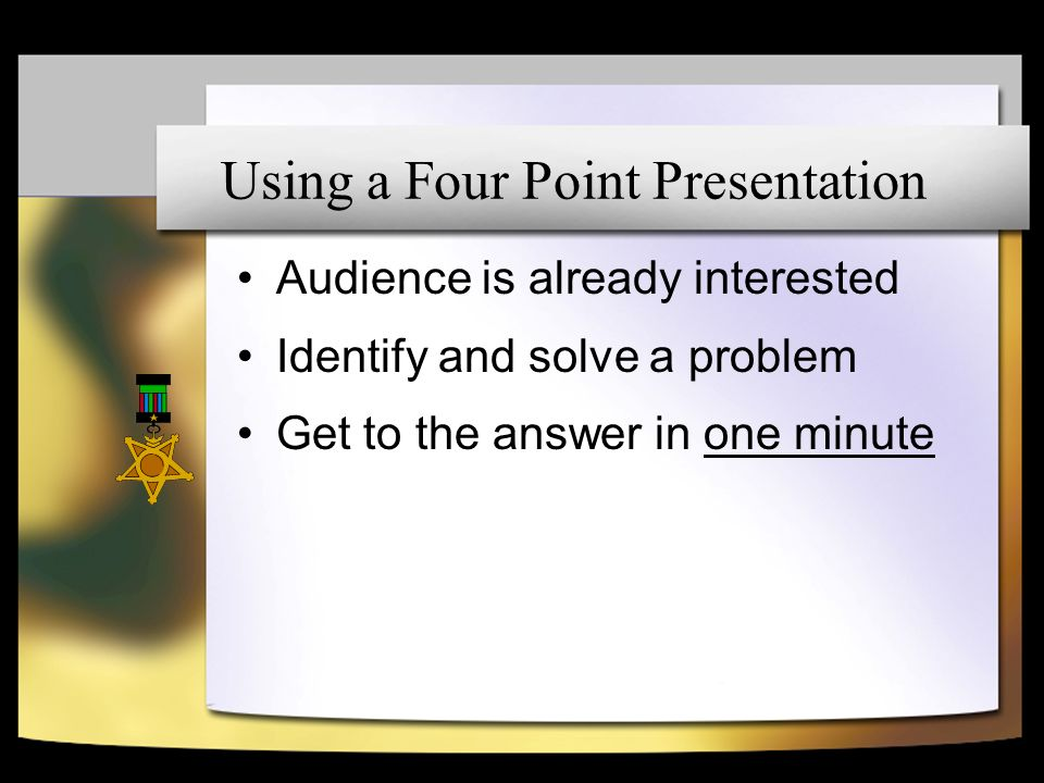 Audience is already interested Identify and solve a problem Get to the answer in one minute Using a Four Point Presentation