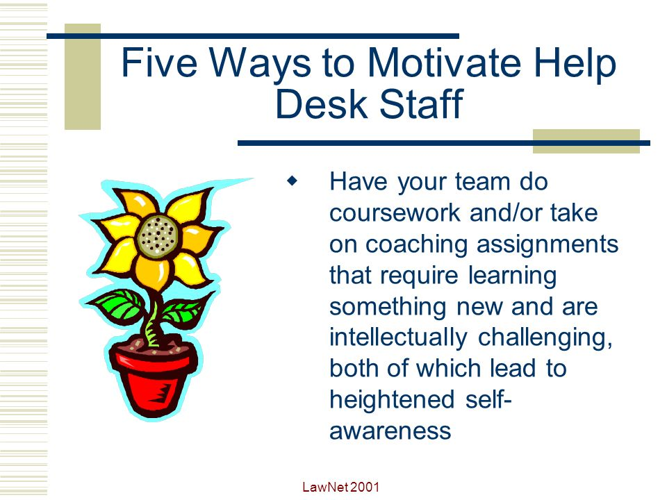 LawNet 2001 Five Ways to Motivate Help Desk Staff Make small strategic assignments which emphasize presentation and analysis skills