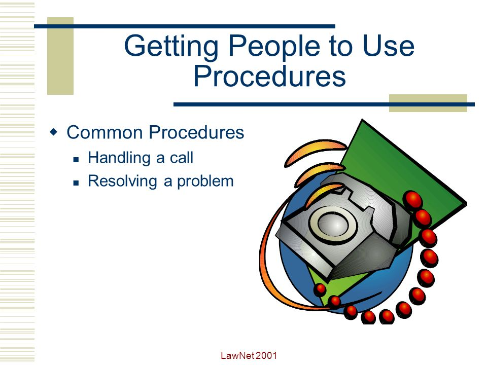 LawNet 2001 Getting People to Use Procedures Keep procedures as short and simple as possible Keep procedures in central location Regularly review and revise procedures Have Help Desk create procedures Make sure Help Desk staff understand their role in each procedure