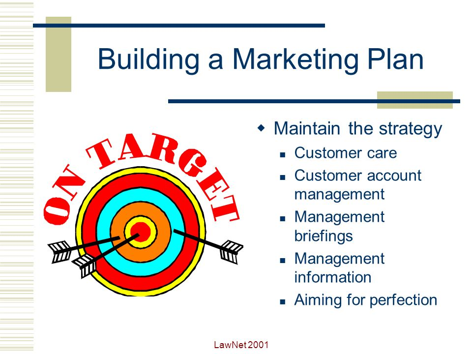 LawNet 2001 Building a Marketing Plan Implement the strategy Review the situation Select marketing tactics Structure the approach Prepare the plan Implement the plan