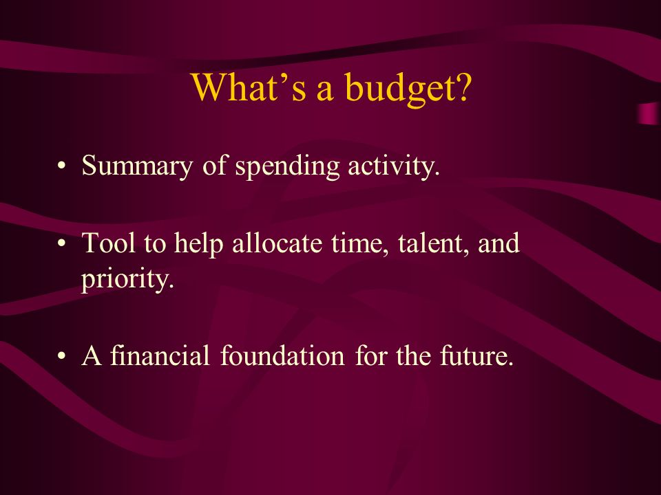 Whats a budget. Summary of spending activity. Tool to help allocate time, talent, and priority.