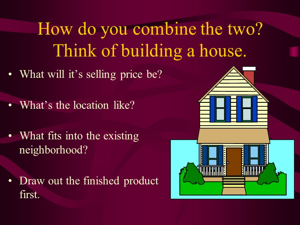 How do you combine the two. Think of building a house.