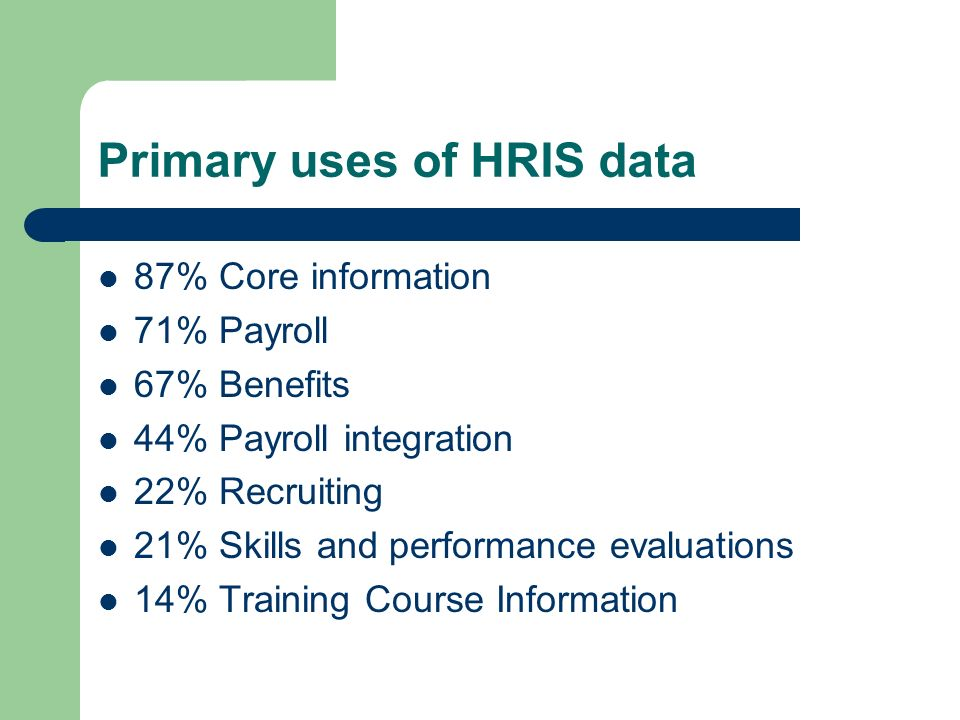 Primary uses of HRIS data 87% Core information 71% Payroll 67% Benefits 44% Payroll integration 22% Recruiting 21% Skills and performance evaluations