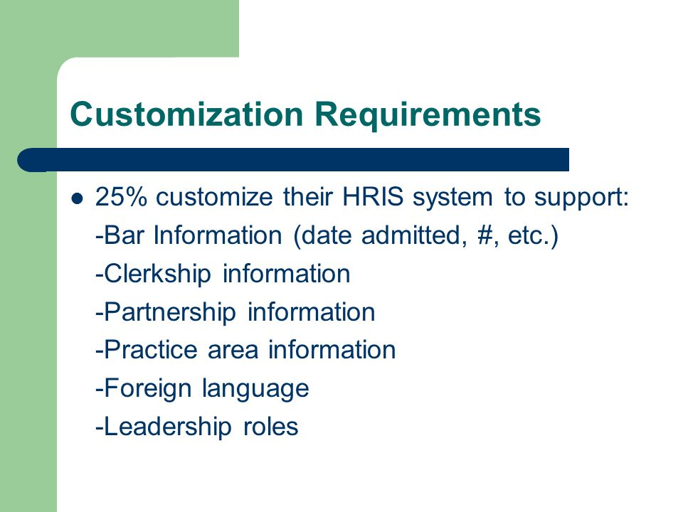 Customization Requirements 25% customize their HRIS system to support: -Bar Information (date admitted, #, etc.) -Clerkship information -Partnership information -Practice area information -Foreign language -Leadership roles