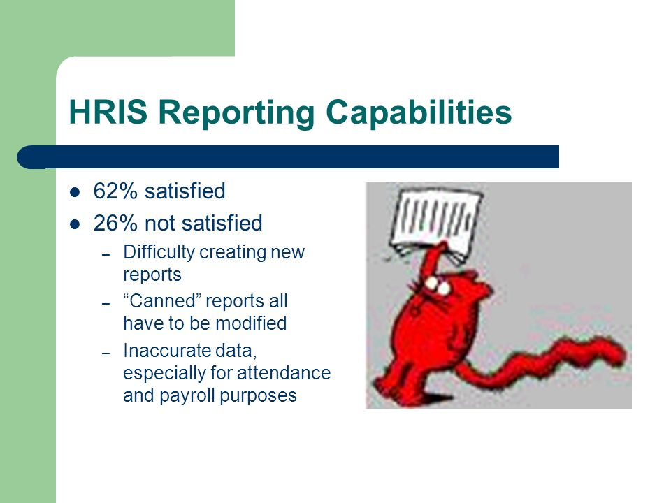 HRIS Reporting Capabilities 62% satisfied 26% not satisfied – Difficulty creating new reports – Canned reports all have to be modified – Inaccurate data, especially for attendance and payroll purposes
