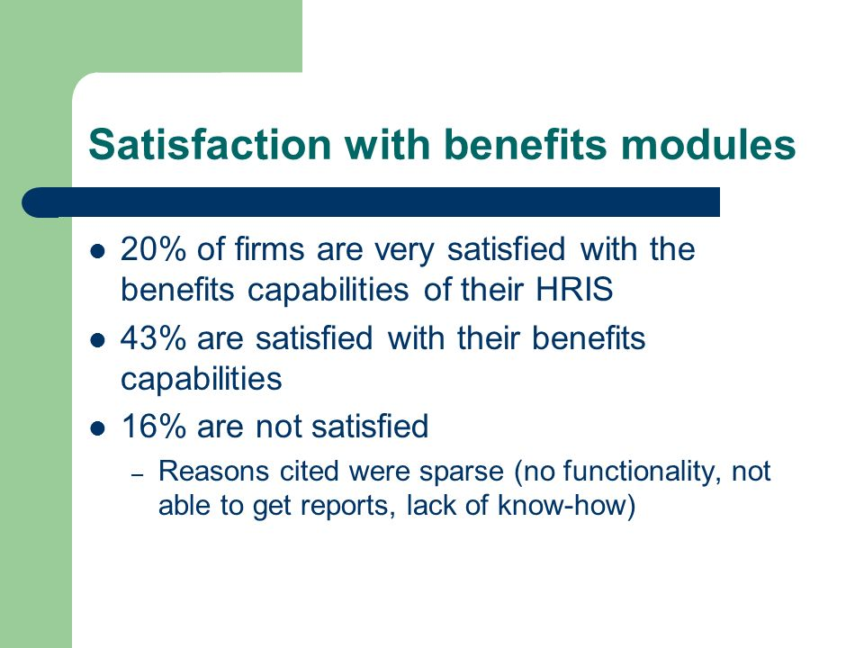 Satisfaction with benefits modules 20% of firms are very satisfied with the benefits capabilities of their HRIS 43% are satisfied with their benefits capabilities 16% are not satisfied – Reasons cited were sparse (no functionality, not able to get reports, lack of know-how)