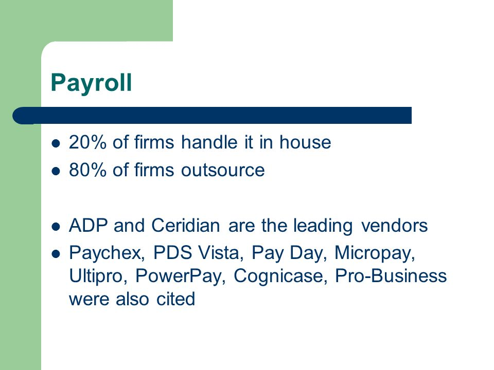 Payroll 20% of firms handle it in house 80% of firms outsource ADP and Ceridian are the leading vendors Paychex, PDS Vista, Pay Day, Micropay, Ultipro