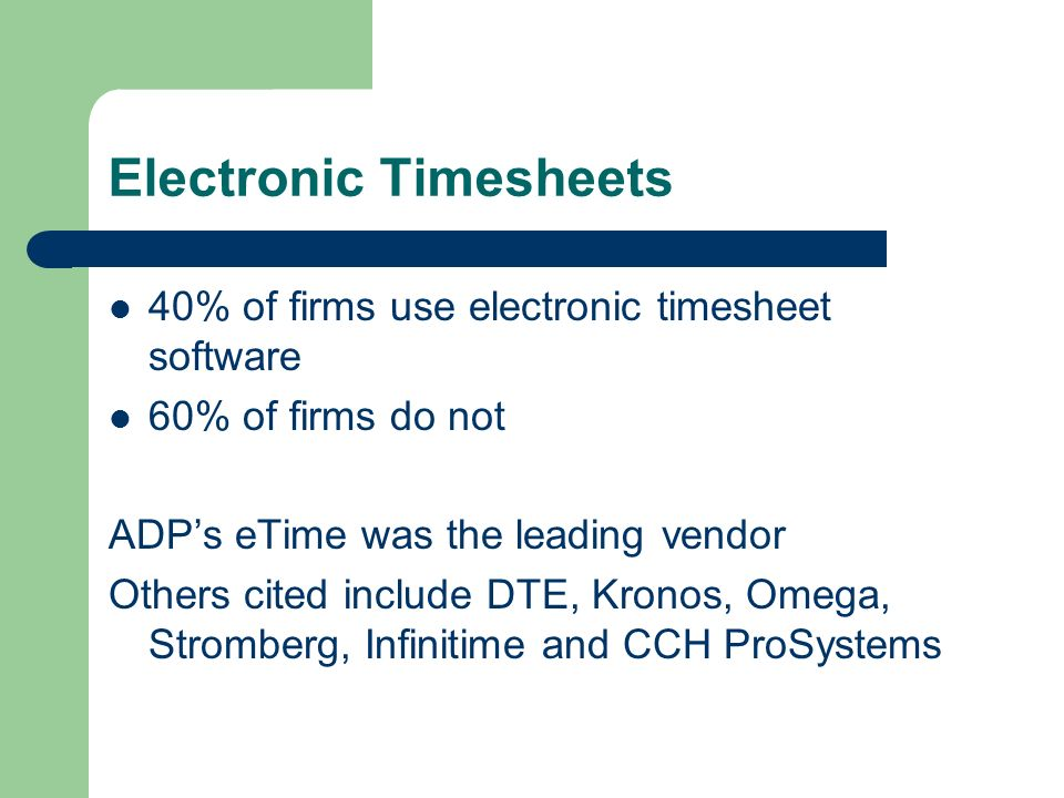 Electronic Timesheets 40% of firms use electronic timesheet software 60% of firms do not ADPs eTime was the leading vendor Others cited include DTE, Kronos, Omega, Stromberg, Infinitime and CCH ProSystems