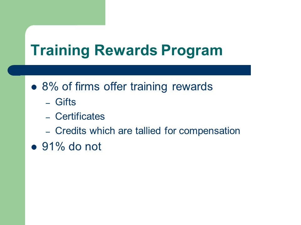 Training Rewards Program 8% of firms offer training rewards – Gifts – Certificates – Credits which are tallied for compensation 91% do not