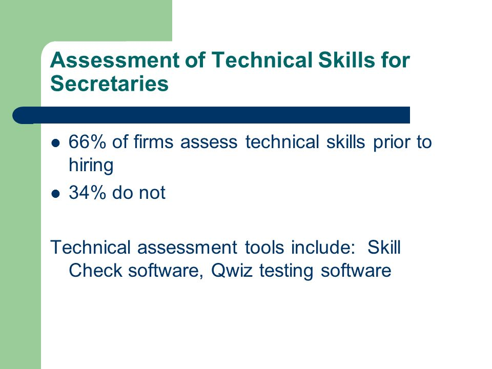 Assessment of Technical Skills for Secretaries 66% of firms assess technical skills prior to hiring 34% do not Technical assessment tools include: Ski