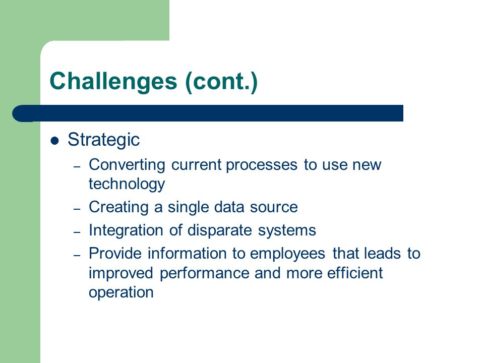 Challenges (cont.) Strategic – Converting current processes to use new technology – Creating a single data source – Integration of disparate systems – Provide information to employees that leads to improved performance and more efficient operation