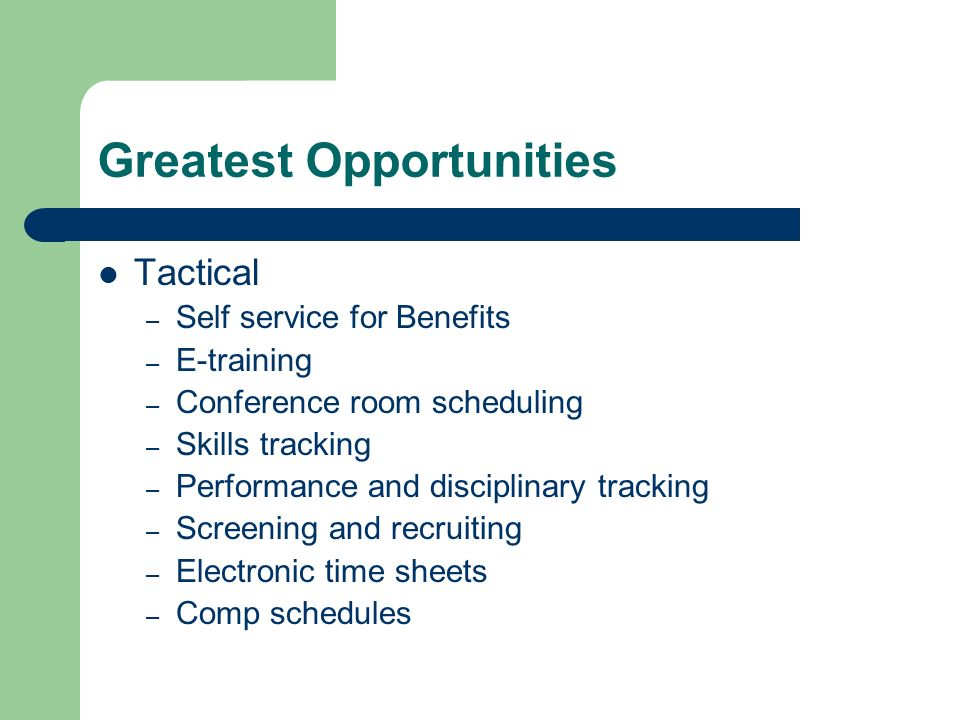 Greatest Opportunities Tactical – Self service for Benefits – E-training – Conference room scheduling – Skills tracking – Performance and disciplinary tracking – Screening and recruiting – Electronic time sheets – Comp schedules