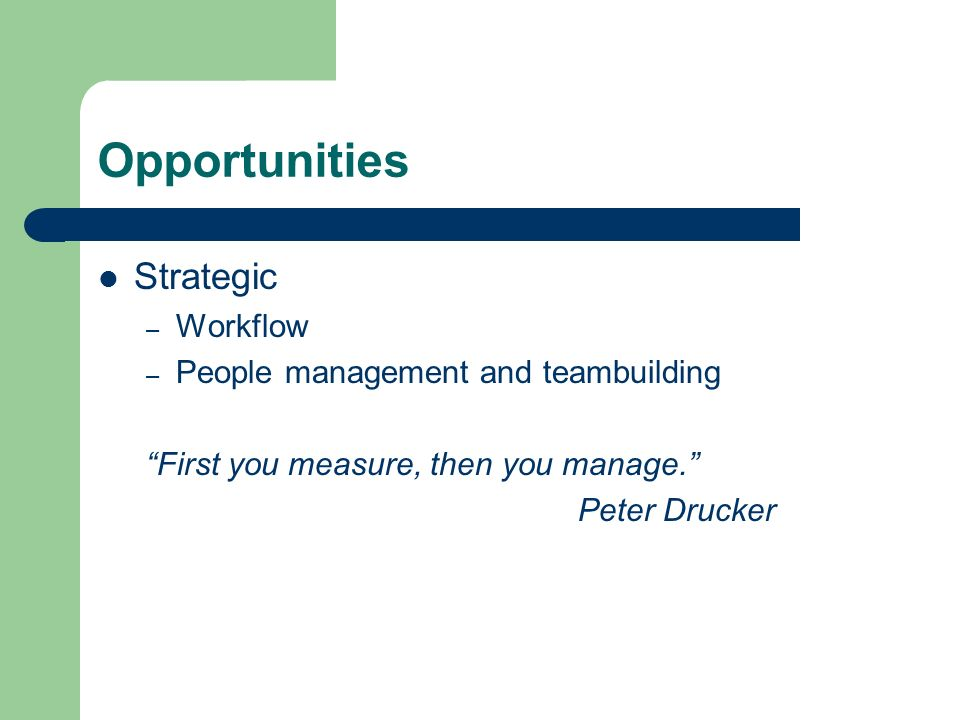 Opportunities Strategic – Workflow – People management and teambuilding First you measure, then you manage.