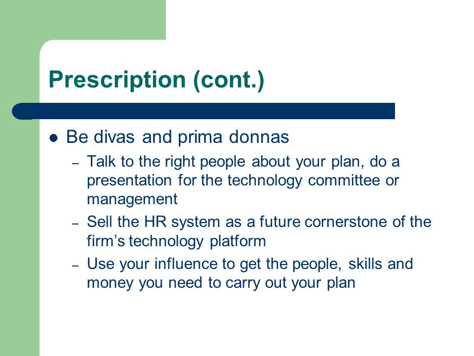 Prescription (cont.) Be divas and prima donnas – Talk to the right people about your plan, do a presentation for the technology committee or management – Sell the HR system as a future cornerstone of the firms technology platform – Use your influence to get the people, skills and money you need to carry out your plan