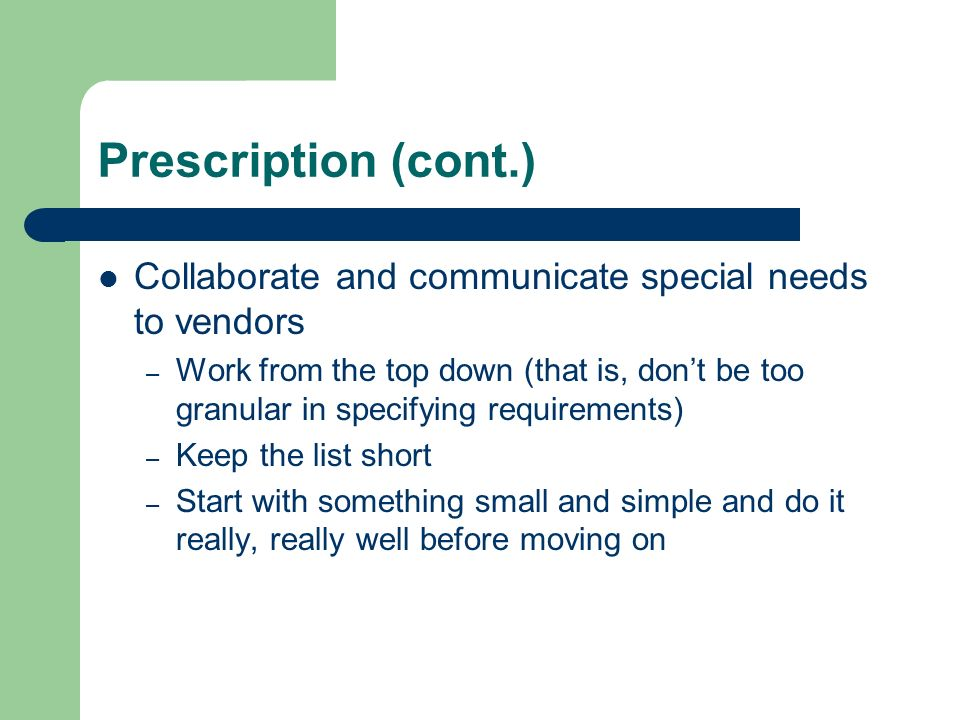 Prescription (cont.) Collaborate and communicate special needs to vendors – Work from the top down (that is, dont be too granular in specifying requir