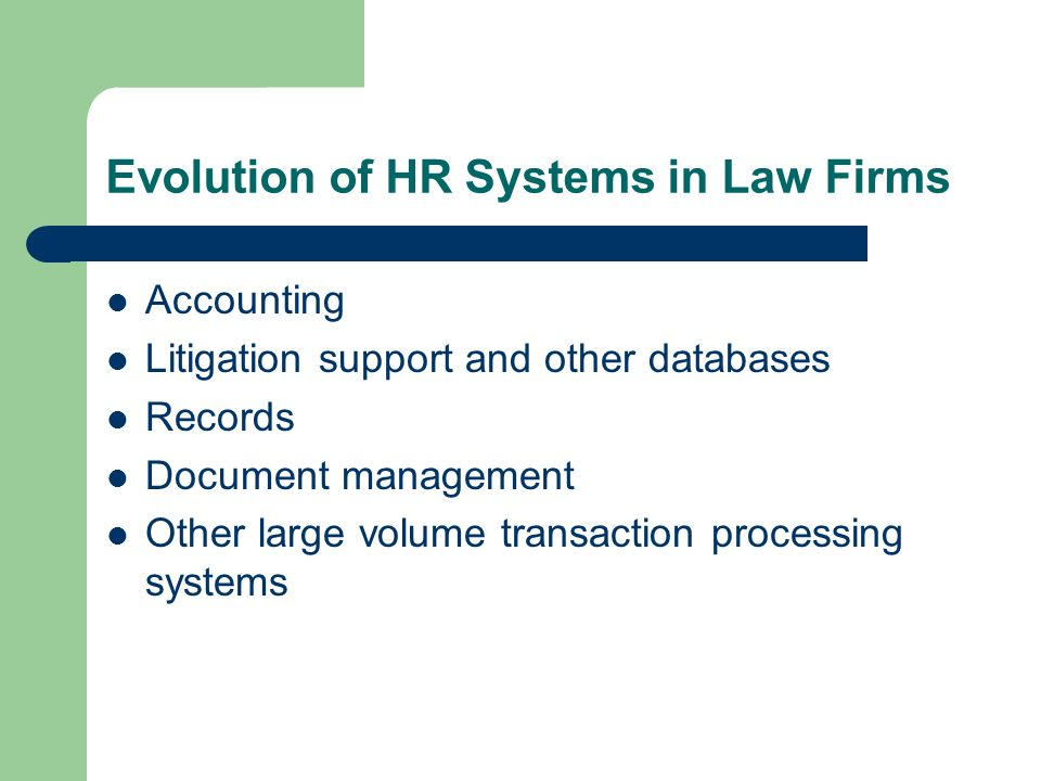 Evolution of HR Systems in Law Firms Accounting Litigation support and other databases Records Document management Other large volume transaction proc