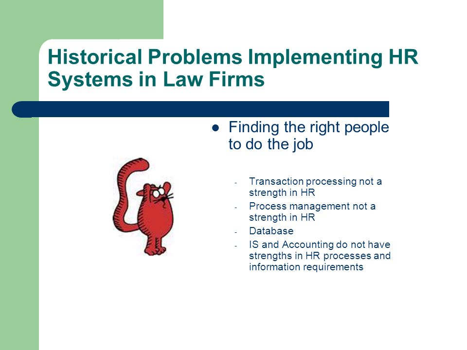 Historical Problems Implementing HR Systems in Law Firms Finding the right people to do the job - Transaction processing not a strength in HR - Process management not a strength in HR - Database - IS and Accounting do not have strengths in HR processes and information requirements