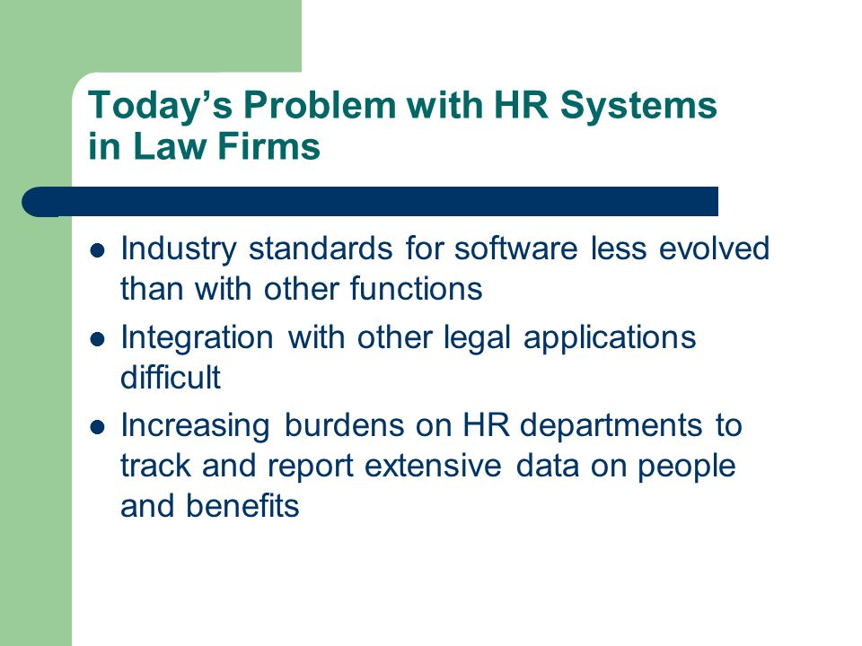 Todays Problem with HR Systems in Law Firms Industry standards for software less evolved than with other functions Integration with other legal applic