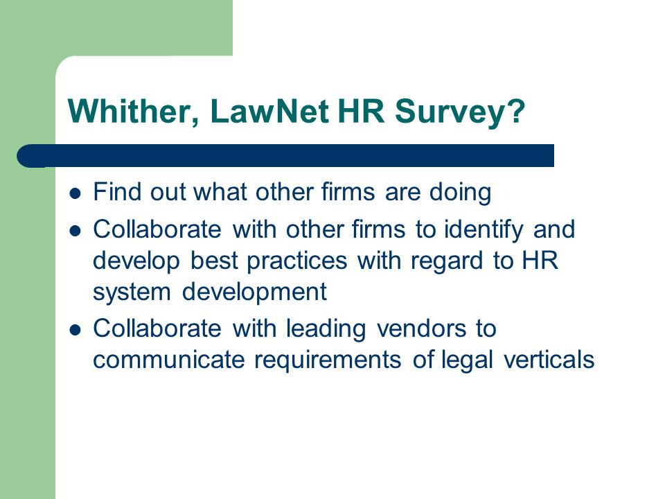 Whither, LawNet HR Survey? Find out what other firms are doing Collaborate with other firms to identify and develop best practices with regard to HR s
