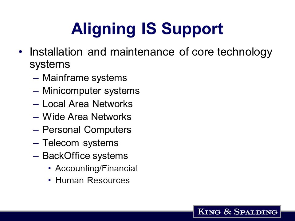 Aligning IS Support Installation and maintenance of core technology systems –Mainframe systems –Minicomputer systems –Local Area Networks –Wide Area Networks –Personal Computers –Telecom systems –BackOffice systems Accounting/Financial Human Resources