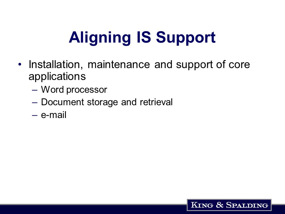 Aligning IS Support Installation, maintenance and support of core applications –Word processor –Document storage and retrieval –e-mail