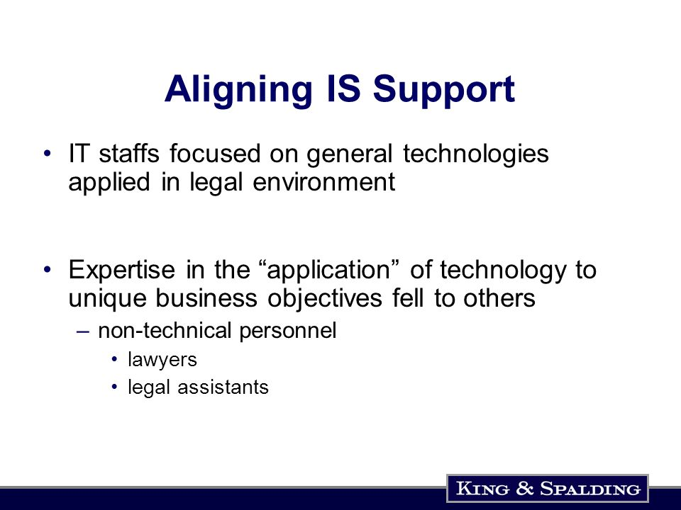 Aligning IS Support IT staffs focused on general technologies applied in legal environment Expertise in the application of technology to unique business objectives fell to others –non-technical personnel lawyers legal assistants