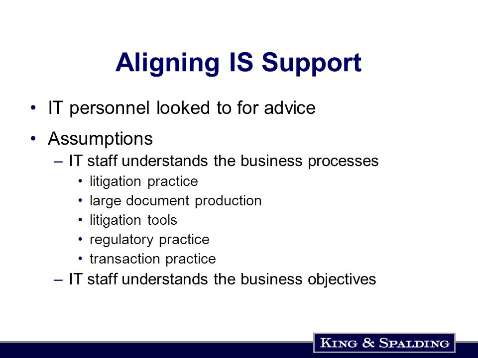 Aligning IS Support IT personnel looked to for advice Assumptions –IT staff understands the business processes litigation practice large document production litigation tools regulatory practice transaction practice –IT staff understands the business objectives