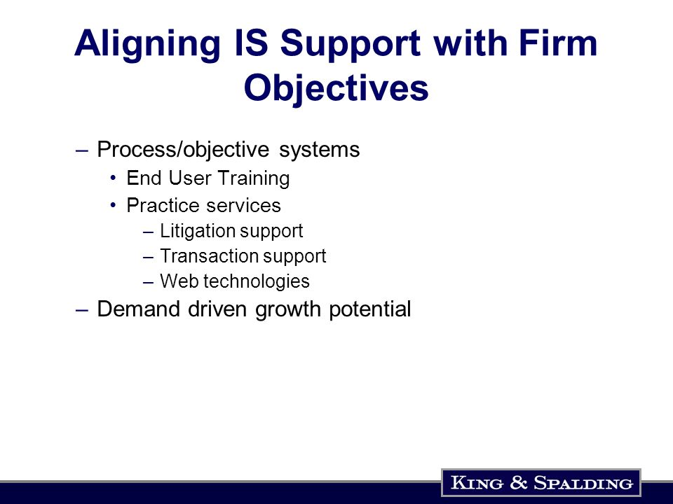 Aligning IS Support with Firm Objectives –Process/objective systems End User Training Practice services –Litigation support –Transaction support –Web