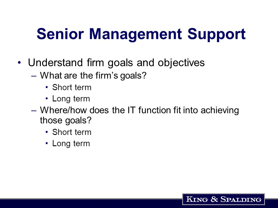 Senior Management Support Understand firm goals and objectives –What are the firms goals.