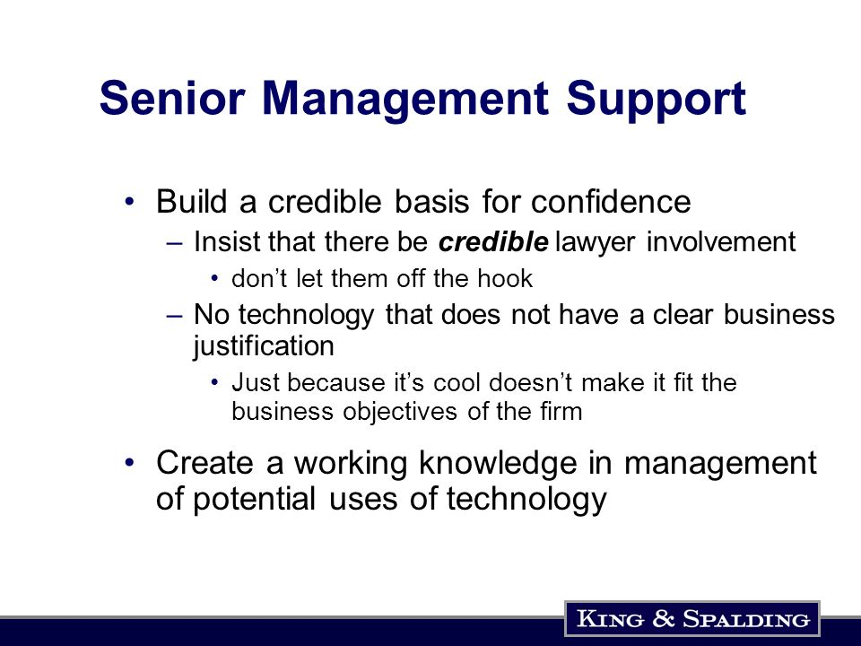 Senior Management Support Build a credible basis for confidence –Insist that there be credible lawyer involvement dont let them off the hook –No technology that does not have a clear business justification Just because its cool doesnt make it fit the business objectives of the firm Create a working knowledge in management of potential uses of technology