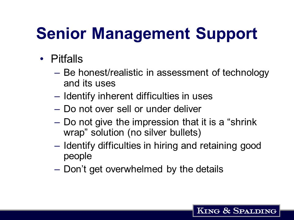 Senior Management Support Pitfalls –Be honest/realistic in assessment of technology and its uses –Identify inherent difficulties in uses –Do not over sell or under deliver –Do not give the impression that it is a shrink wrap solution (no silver bullets) –Identify difficulties in hiring and retaining good people –Dont get overwhelmed by the details