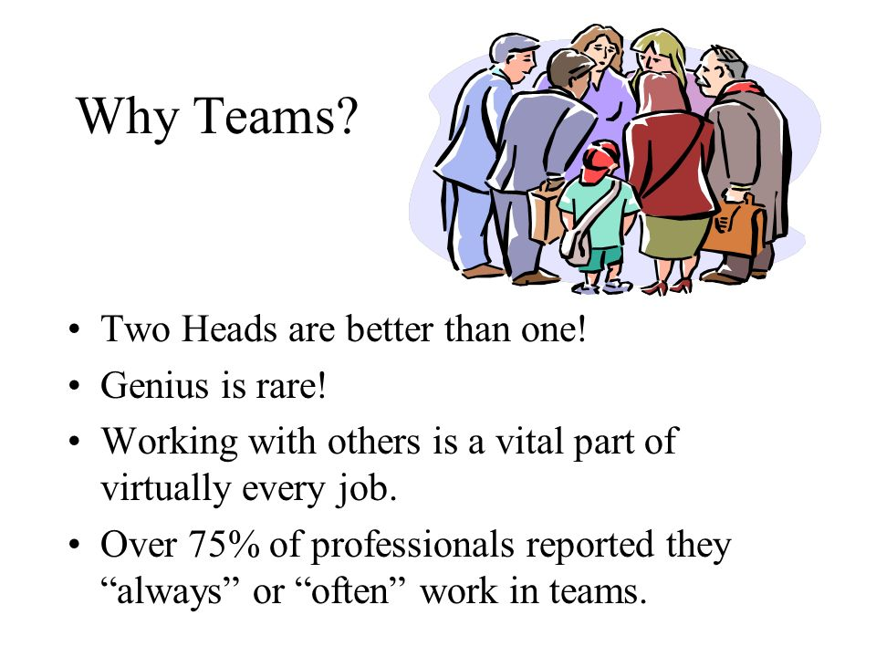 Why Teams? Two Heads are better than one! Genius is rare! Working with others is a vital part of virtually every job. Over 75% of professionals report
