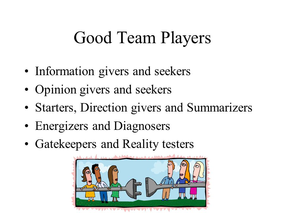 Good Team Players Information givers and seekers Opinion givers and seekers Starters, Direction givers and Summarizers Energizers and Diagnosers Gatek