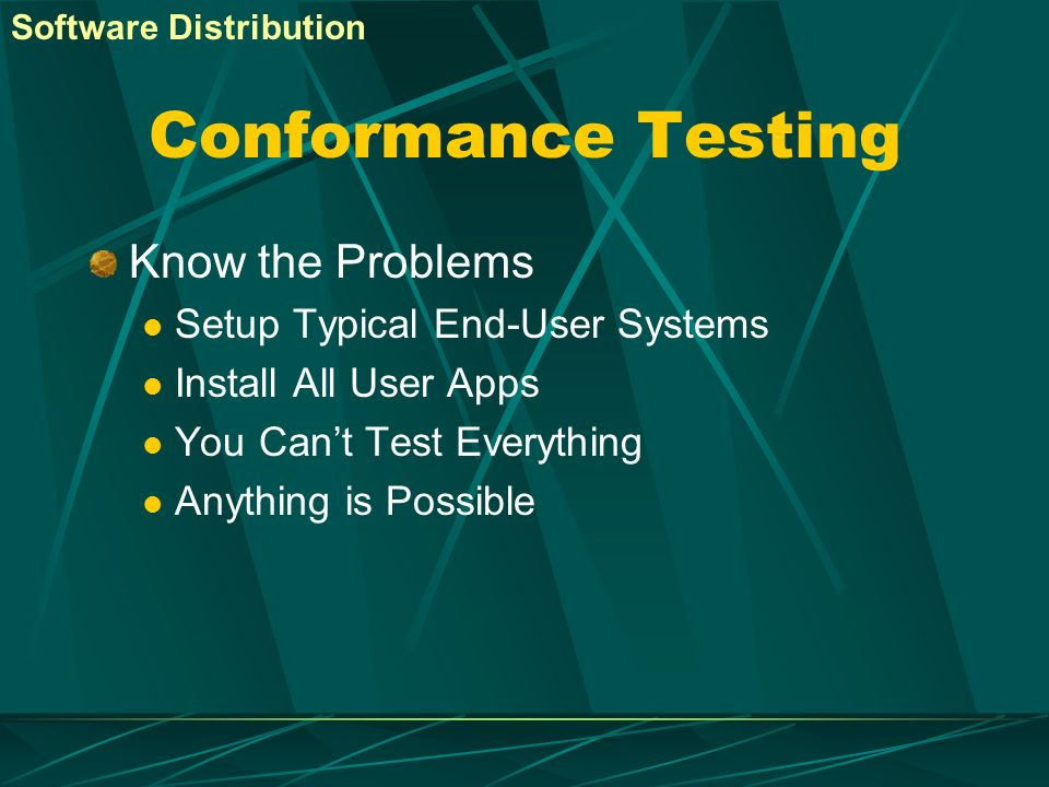 Conformance Testing Know the Problems Setup Typical End-User Systems Install All User Apps You Cant Test Everything Anything is Possible Software Dist