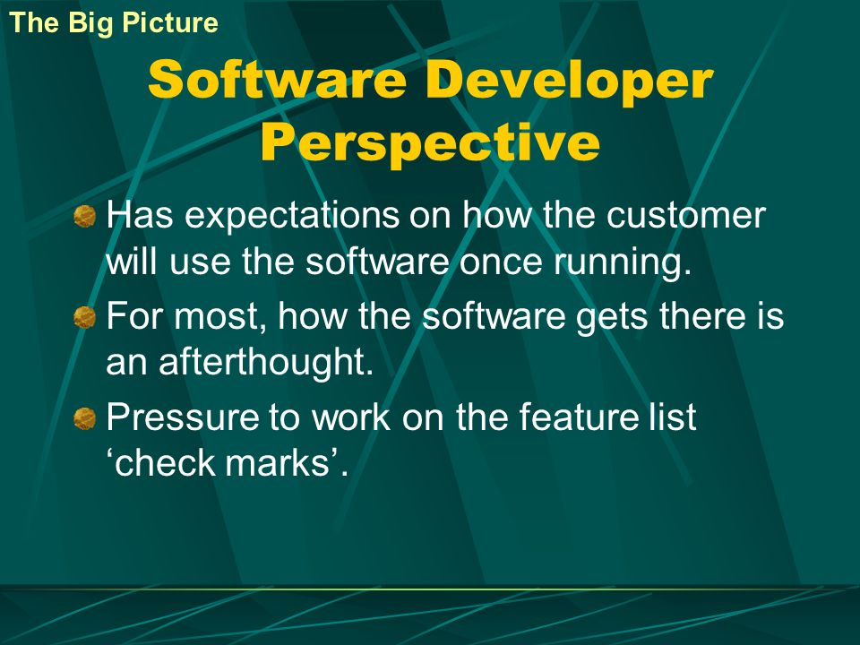 Software Developer Perspective Has expectations on how the customer will use the software once running. For most, how the software gets there is an af