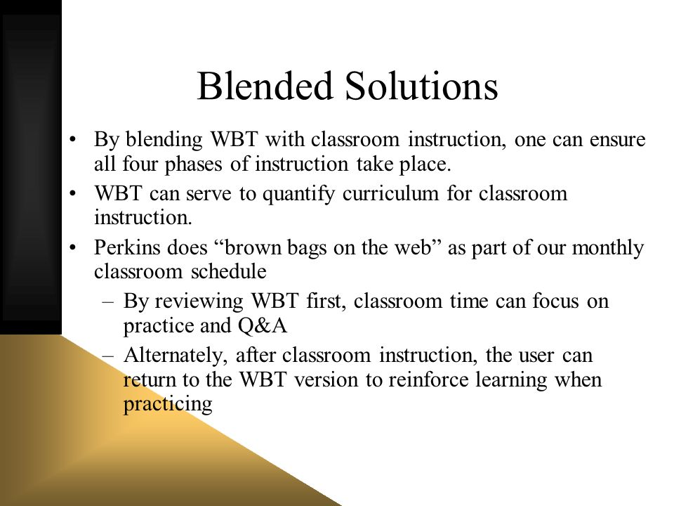 Blended Solutions By blending WBT with classroom instruction, one can ensure all four phases of instruction take place. WBT can serve to quantify curr
