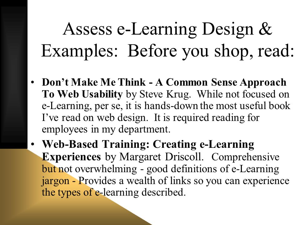 Assess e-Learning Design & Examples: Before you shop, read: Dont Make Me Think - A Common Sense Approach To Web Usability by Steve Krug. While not foc