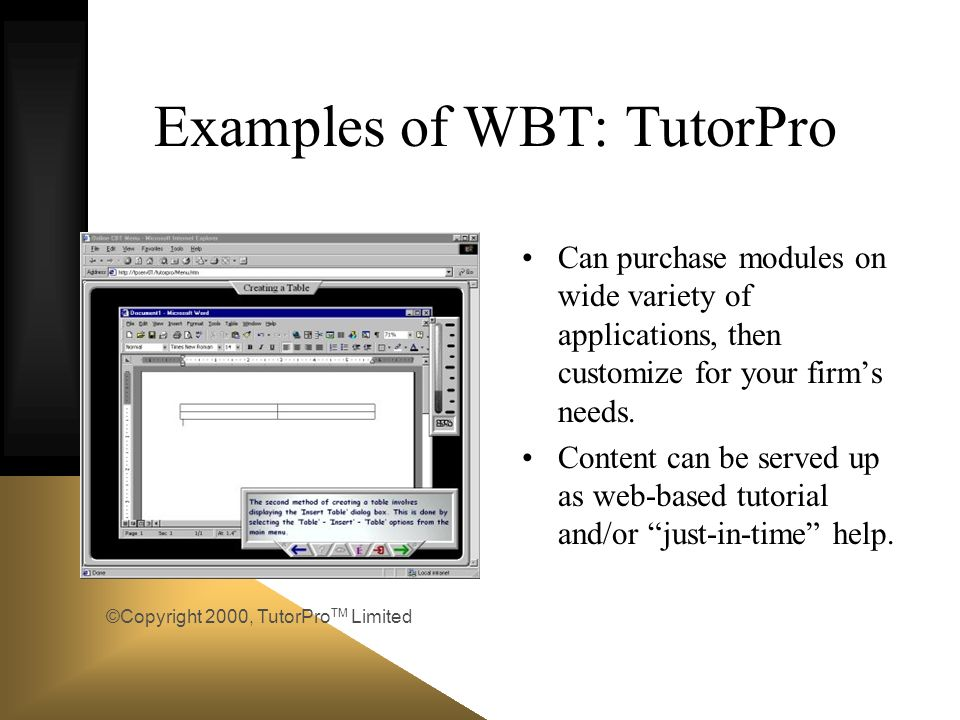 Examples of WBT: TutorPro Can purchase modules on wide variety of applications, then customize for your firms needs. Content can be served up as web-b
