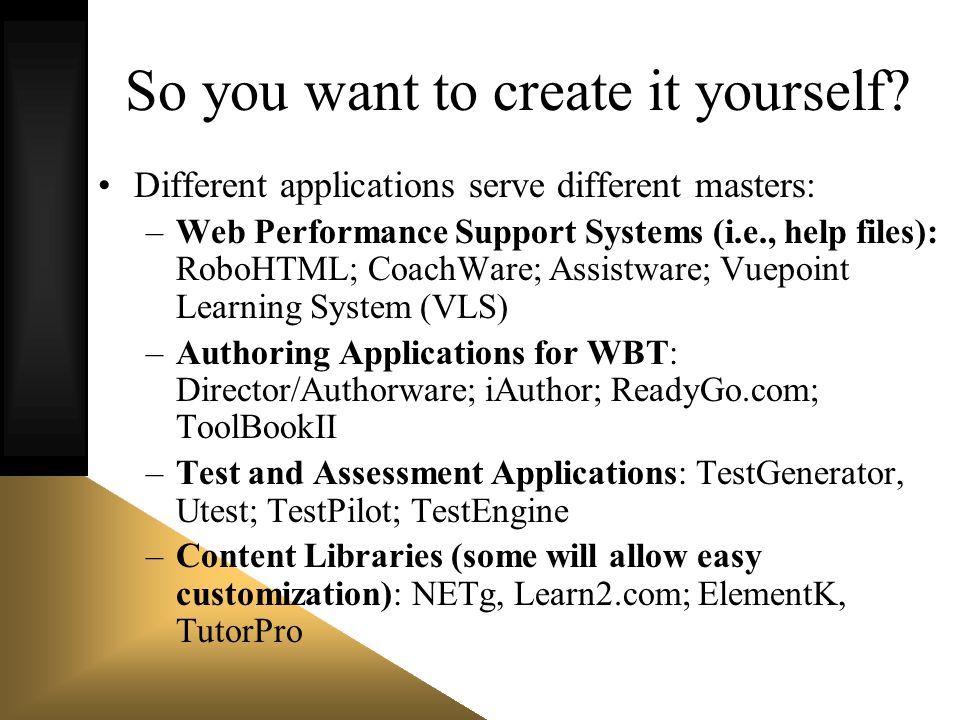 So you want to create it yourself? Different applications serve different masters: –Web Performance Support Systems (i.e., help files): RoboHTML; Coac