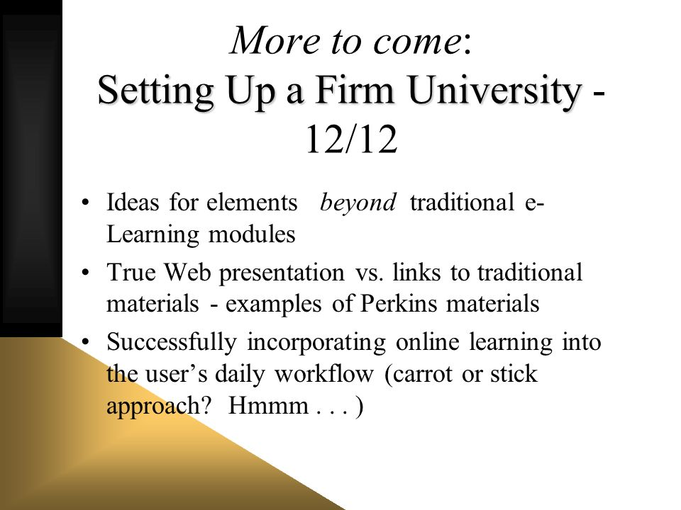 Setting Up a Firm University More to come: Setting Up a Firm University - 12/12 Ideas for elements beyond traditional e- Learning modules True Web pre