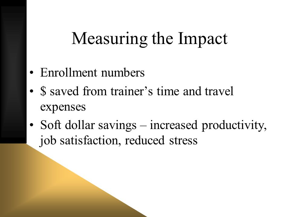 Measuring the Impact Enrollment numbers $ saved from trainers time and travel expenses Soft dollar savings – increased productivity, job satisfaction,