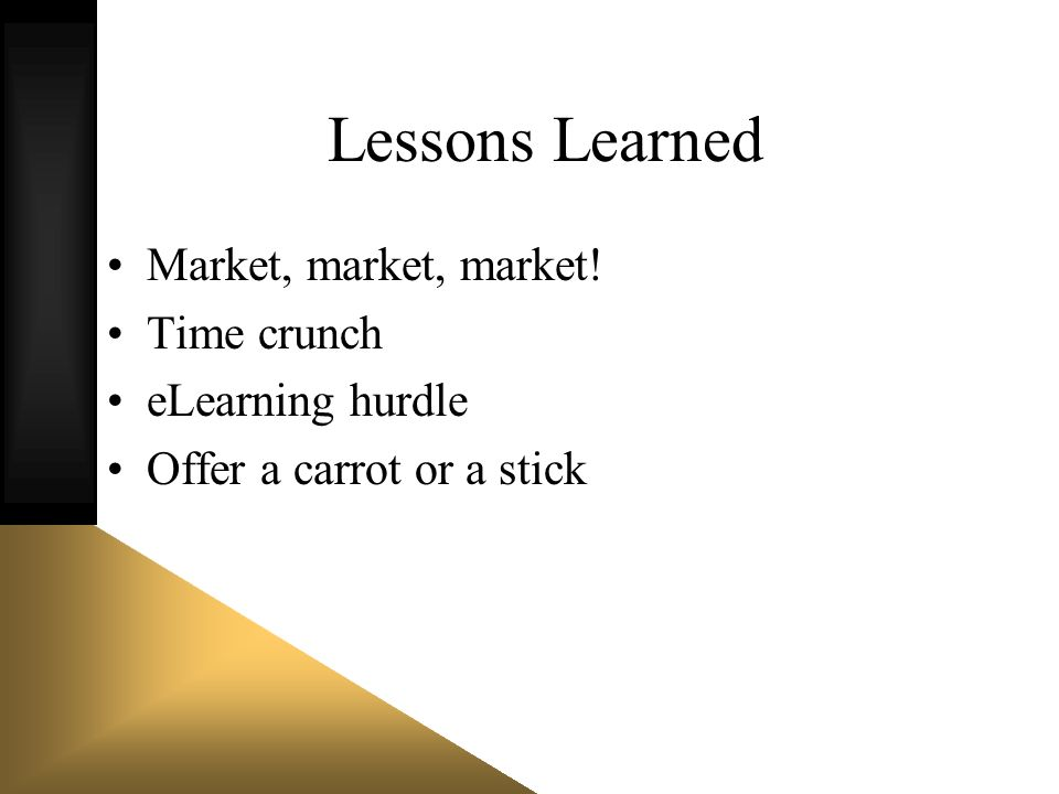 Lessons Learned Market, market, market! Time crunch eLearning hurdle Offer a carrot or a stick