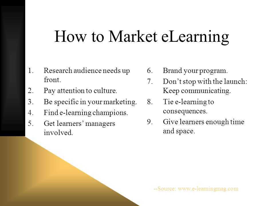 How to Market eLearning 1.Research audience needs up front. 2.Pay attention to culture. 3.Be specific in your marketing. 4.Find e-learning champions.