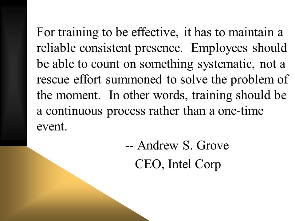 For training to be effective, it has to maintain a reliable consistent presence. Employees should be able to count on something systematic, not a resc