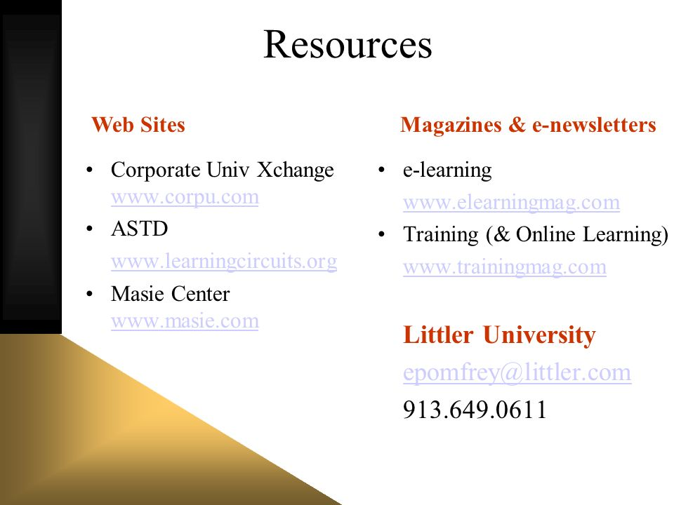 Resources Corporate Univ Xchange www.corpu.com www.corpu.com ASTD www.learningcircuits.org Masie Center www.masie.com www.masie.com e-learning www.elearningmag.com Training (& Online Learning) www.trainingmag.com Littler University epomfrey@littler.com 913.649.0611 Web SitesMagazines & e-newsletters