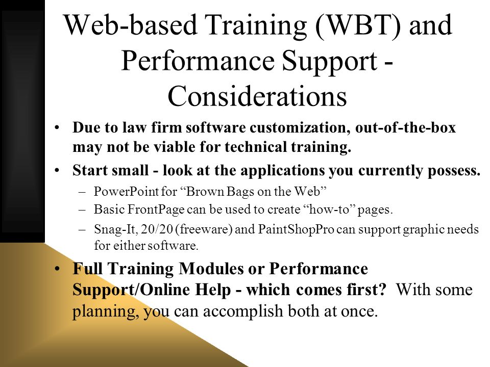 Web-based Training (WBT) and Performance Support - Considerations Due to law firm software customization, out-of-the-box may not be viable for technic