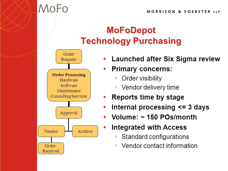 MoFoDepot Technology Purchasing VendorArchive Order Received Order Request Order Processing Hardware Software Maintenance Consulting Services Approval ŸLaunched after Six Sigma review ŸPrimary concerns: §Order visibility §Vendor delivery time ŸReports time by stage ŸInternal processing <= 3 days ŸVolume: ~ 150 POs/month ŸIntegrated with Access §Standard configurations §Vendor contact information