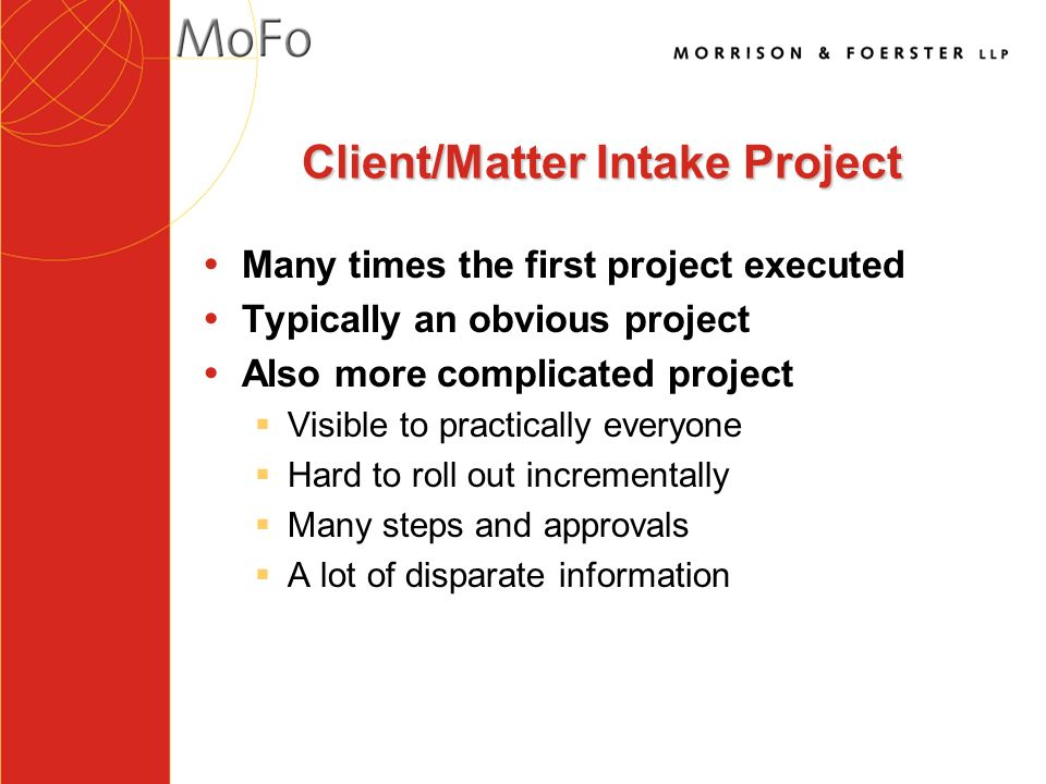 Client/Matter Intake Project ŸMany times the first project executed Ÿ Typically an obvious project Ÿ Also more complicated project § Visible to practically everyone § Hard to roll out incrementally § Many steps and approvals § A lot of disparate information